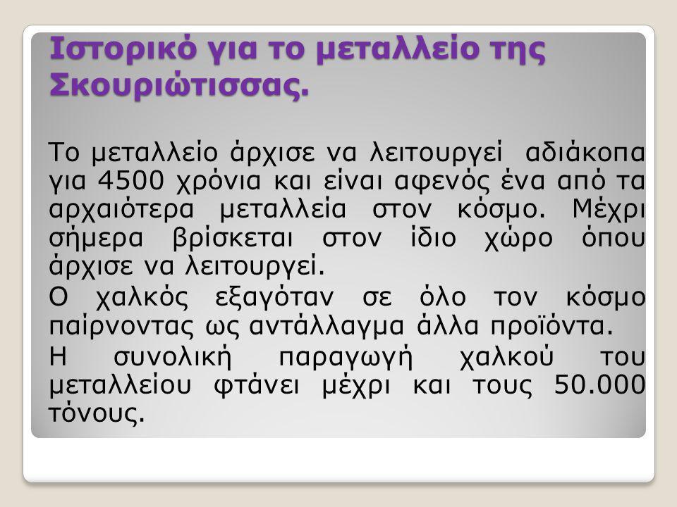 Ιστορικό για το μεταλλείο της Σκουριώτισσας. Το μεταλλείο άρχισε να λειτουργεί αδιάκοπα για 4500 χρόνια και είναι αφενός ένα από τα αρχαιότερα μεταλλε
