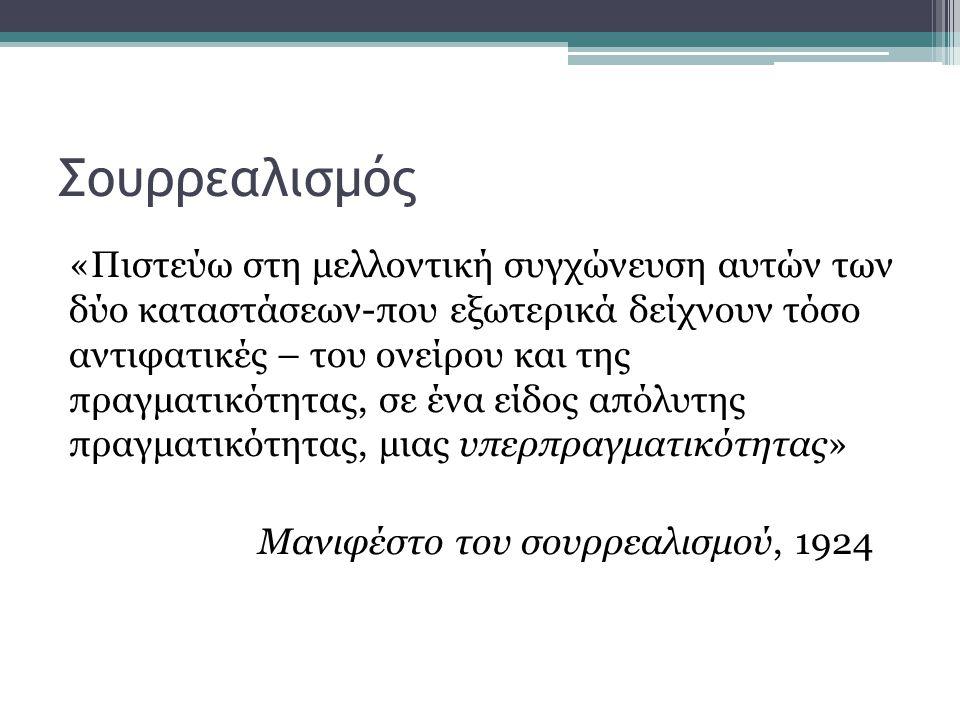 Σουρρεαλισμός «Πιστεύω στη μελλοντική συγχώνευση αυτών των δύο καταστάσεων-που εξωτερικά δείχνουν τόσο αντιφατικές – του ονείρου και της πραγματικότητας, σε ένα είδος απόλυτης πραγματικότητας, μιας υπερπραγματικότητας» Μανιφέστο του σουρρεαλισμού, 1924