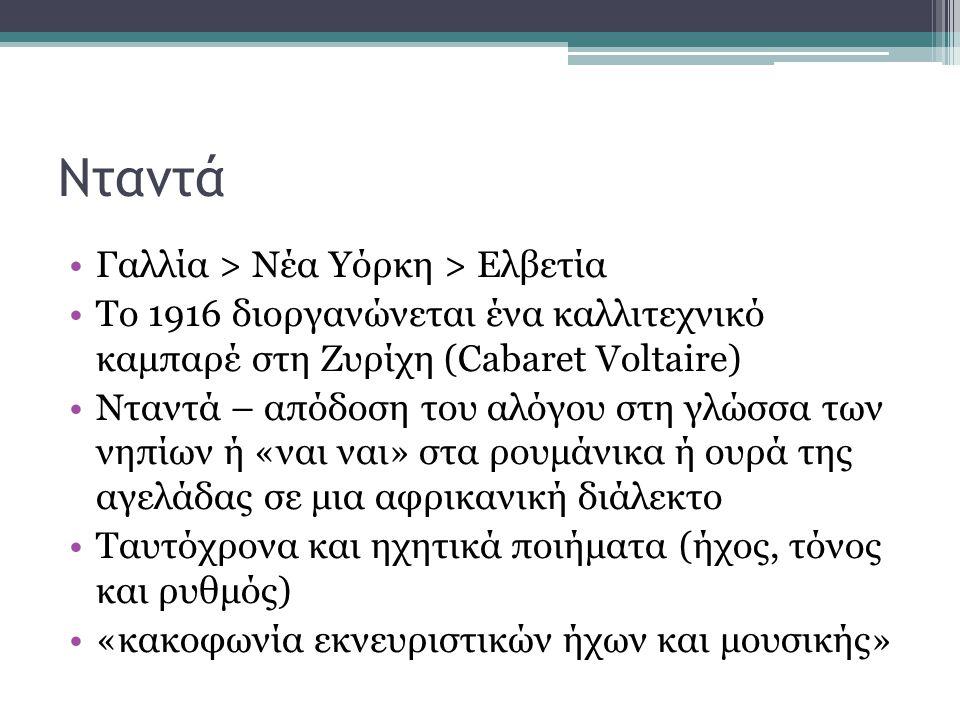 Νταντά •Γαλλία > Νέα Υόρκη > Ελβετία •Το 1916 διοργανώνεται ένα καλλιτεχνικό καμπαρέ στη Ζυρίχη (Cabaret Voltaire) •Νταντά – απόδοση του αλόγου στη γλώσσα των νηπίων ή «ναι ναι» στα ρουμάνικα ή ουρά της αγελάδας σε μια αφρικανική διάλεκτο •Ταυτόχρονα και ηχητικά ποιήματα (ήχος, τόνος και ρυθμός) •«κακοφωνία εκνευριστικών ήχων και μουσικής»