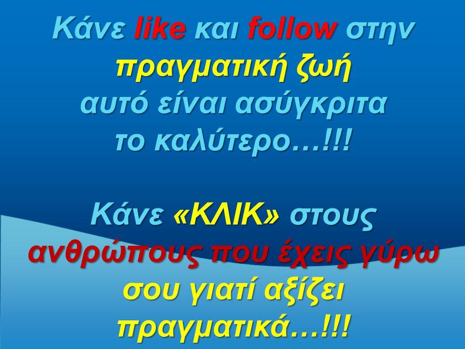 Κάνε like και follow στην πραγματική ζωή αυτό είναι ασύγκριτα το καλύτερο…!!! Κάνε «ΚΛΙΚ» στους ανθρώπους που έχεις γύρω σου γιατί αξίζει πραγματικά…!