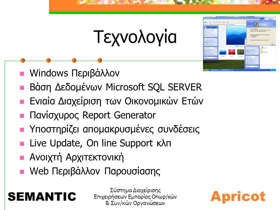 Σύστημα Διαχείρισης Επιχειρήσεων Εμπορίας Οπωρ/κών & Συν/κών Οργανώσεων Τεχνολογία  Windows Περιβάλλον  Βάση Δεδομένων Microsoft SQL SERVER  Ενιαία Διαχείριση των Οικονομικών Ετών  Πανίσχυρος Report Generator  Υποστηρίζει απομακρυσμένες συνδέσεις  Live Update, On line Support κλπ  Ανοιχτή Αρχιτεκτονική  Web Περιβάλλον Παρουσίασης Apricot SEMANTIC
