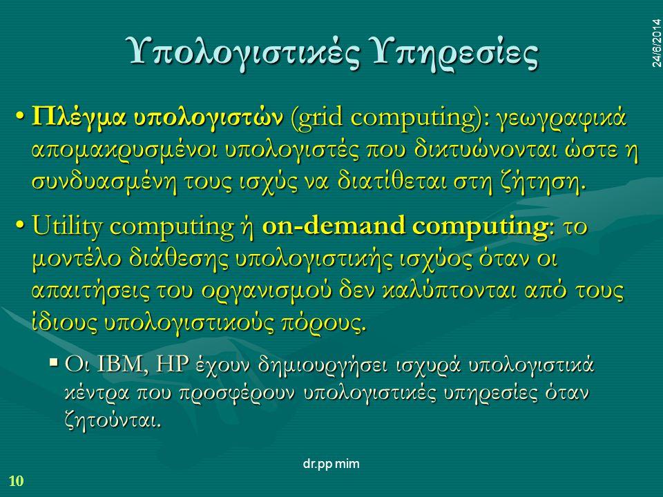 10 24/6/2014 dr.pp mim 10 24/6/2014 Υπολογιστικές Υπηρεσίες •Πλέγμα υπολογιστών (grid computing): γεωγραφικά απομακρυσμένοι υπολογιστές που δικτυώνονται ώστε η συνδυασμένη τους ισχύς να διατίθεται στη ζήτηση.