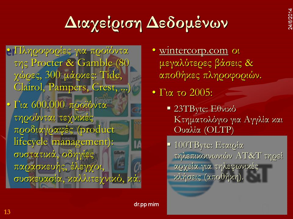 13 24/6/2014 dr.pp mim 13 24/6/2014 Διαχείριση Δεδομένων •Πληροφορίες για προϊόντα της Procter & Gamble (80 χώρες, 300 μάρκες: Tide, Clairol, Pampers, Crest,...) •Για 600.000 προϊόντα τηρούνται τεχνικές προδιαγραφές (product lifecycle management): συστατικά, οδηγίες παρασκευής, έλεγχοι, συσκευασία, καλλιτεχνικό, κά.