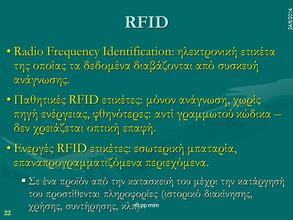 22 24/6/2014 dr.pp mim 22 24/6/2014 RFID •Radio Frequency Identification: ηλεκτρονική ετικέτα της οποίας τα δεδομένα διαβάζονται από συσκευή ανάγνωσης.