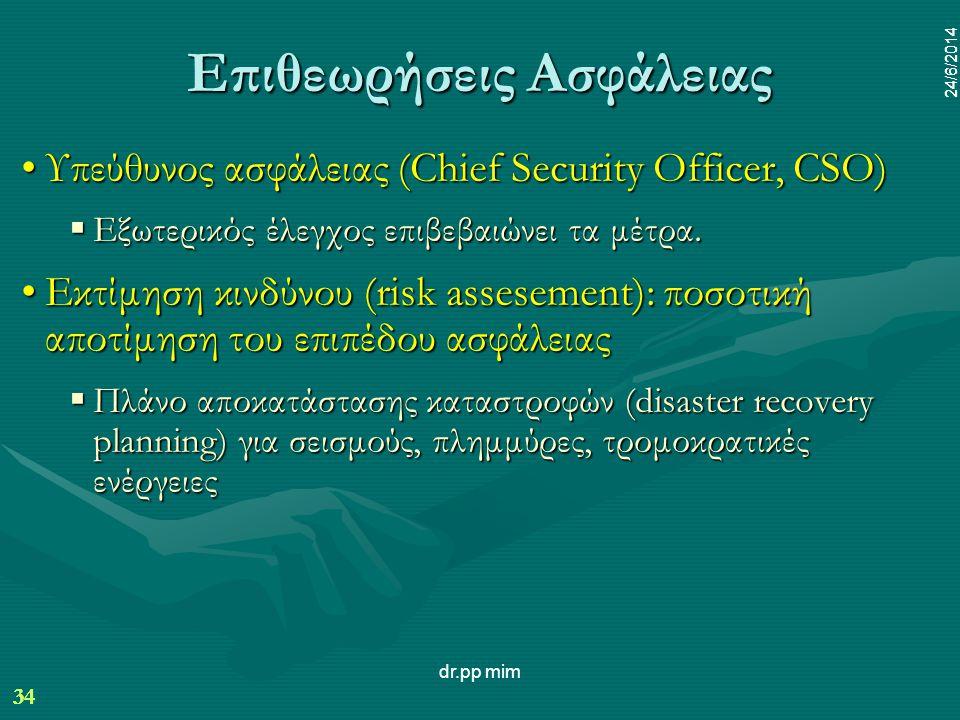 34 24/6/2014 dr.pp mim 34 24/6/2014 Επιθεωρήσεις Ασφάλειας •Υπεύθυνος ασφάλειας (Chief Security Officer, CSO)  Εξωτερικός έλεγχος επιβεβαιώνει τα μέτρα.