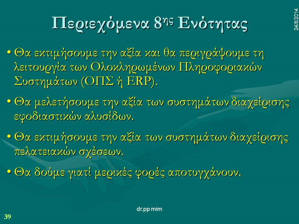 39 24/6/2014 dr.pp mim 39 24/6/2014 Περιεχόμενα 8 ης Ενότητας •Θα εκτιμήσουμε την αξία και θα περιγράψουμε τη λειτουργία των Ολοκληρωμένων Πληροφοριακών Συστημάτων (ΟΠΣ ή ERP).