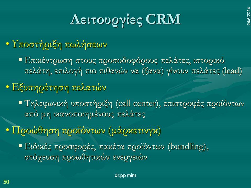 50 24/6/2014 dr.pp mim 50 24/6/2014 Λειτουργίες CRM •Υποστήριξη πωλήσεων  Επικέντρωση στους προσοδοφόρους πελάτες, ιστορικό πελάτη, επιλογή πιο πιθανών να (ξανα) γίνουν πελάτες (lead) •Εξυπηρέτηση πελατών  Τηλεφωνική υποστήριξη (call center), επιστροφές προϊόντων από μη ικανοποιημένους πελάτες •Προώθηση προϊόντων (μάρκετινγκ)  Ειδικές προσφορές, πακέτα προϊόντων (bundling), στόχευση προωθητικών ενεργειών