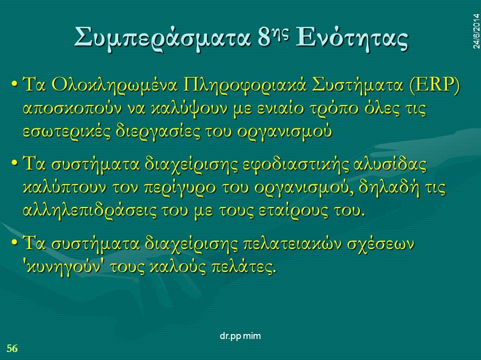 56 24/6/2014 dr.pp mim 56 24/6/2014 Συμπεράσματα 8 ης Ενότητας •Τα Ολοκληρωμένα Πληροφοριακά Συστήματα (ERP) αποσκοπούν να καλύψουν με ενιαίο τρόπο όλες τις εσωτερικές διεργασίες του οργανισμού •Τα συστήματα διαχείρισης εφοδιαστικής αλυσίδας καλύπτουν τον περίγυρο του οργανισμού, δηλαδή τις αλληλεπιδράσεις του με τους εταίρους του.