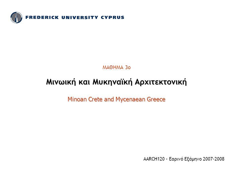 ΜΑΘΗΜΑ 3ο Μινωική και Μυκηναϊκή Αρχιτεκτονική Minoan Crete and Mycenaean Greece AARCH120 – Εαρινό Εξάμηνο 2007-2008