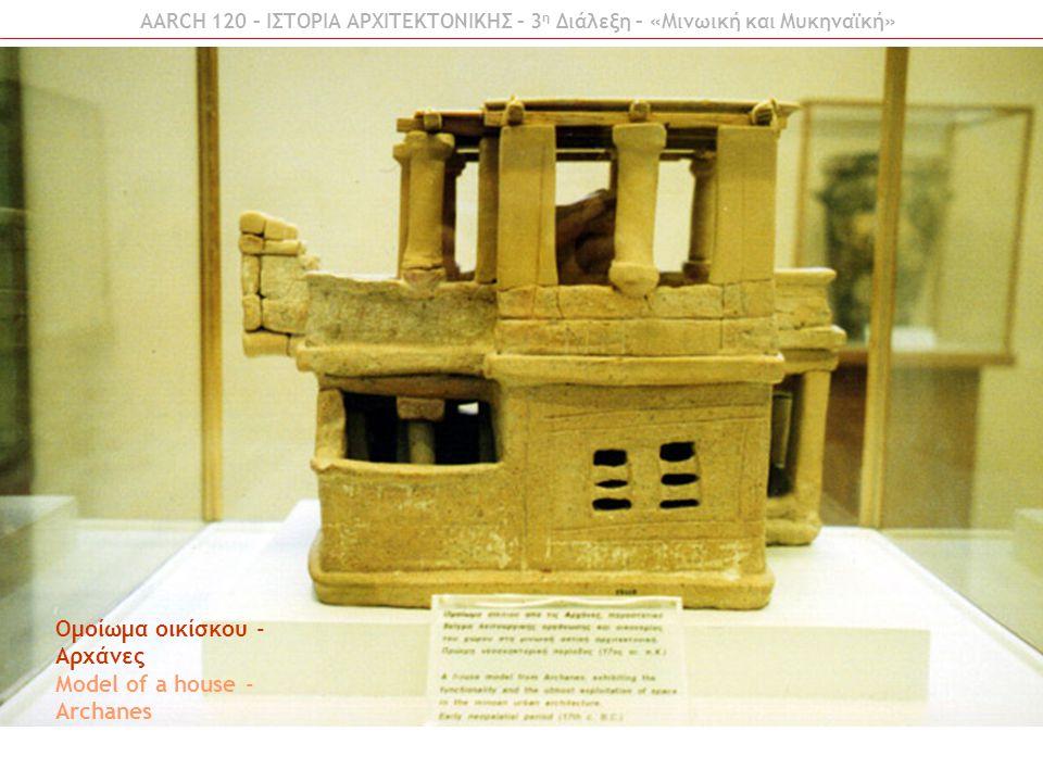 AARCH 120 – ΙΣΤΟΡΙΑ ΑΡΧΙΤΕΚΤΟΝΙΚΗΣ – 3 η Διάλεξη – «Μινωική και Μυκηναϊκή» Ομοίωμα οικίσκου - Αρχάνες Model of a house - Archanes