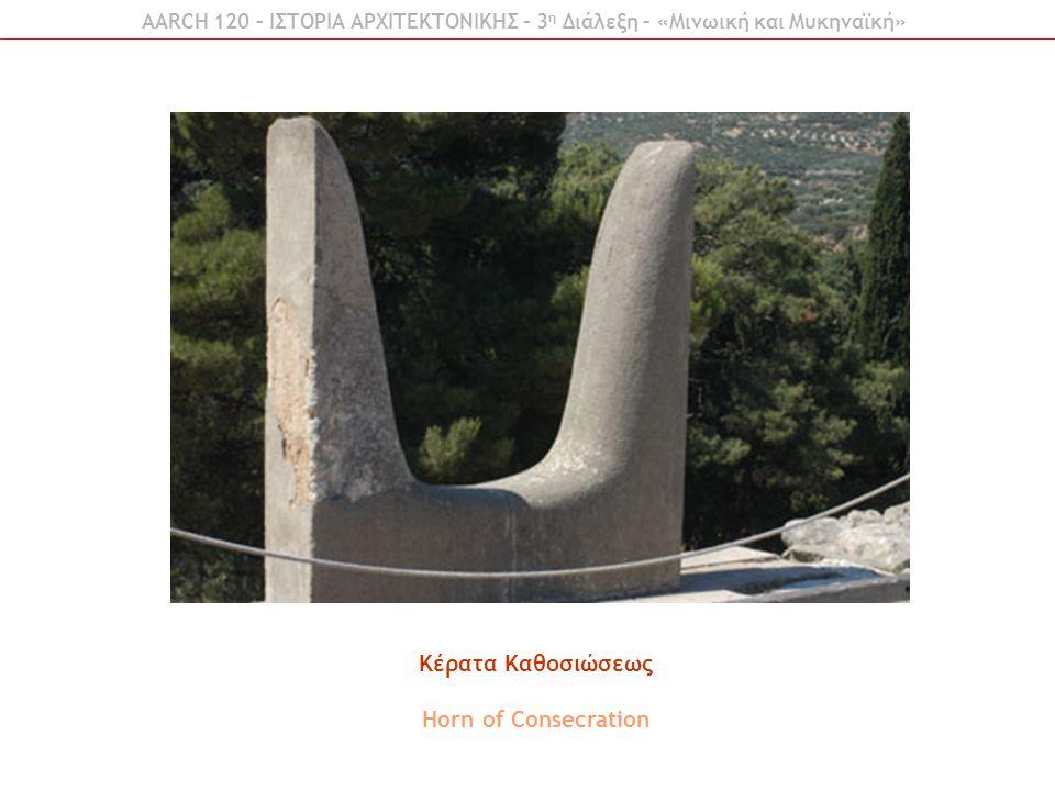 AARCH 120 – ΙΣΤΟΡΙΑ ΑΡΧΙΤΕΚΤΟΝΙΚΗΣ – 3 η Διάλεξη – «Μινωική και Μυκηναϊκή» Κέρατα Καθοσιώσεως Horn of Consecration
