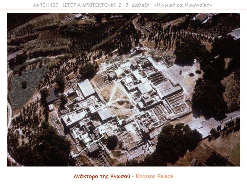 AARCH 120 – ΙΣΤΟΡΙΑ ΑΡΧΙΤΕΚΤΟΝΙΚΗΣ – 3 η Διάλεξη – «Μινωική και Μυκηναϊκή» Ανάκτορο της Κνωσού - Knossos Palace