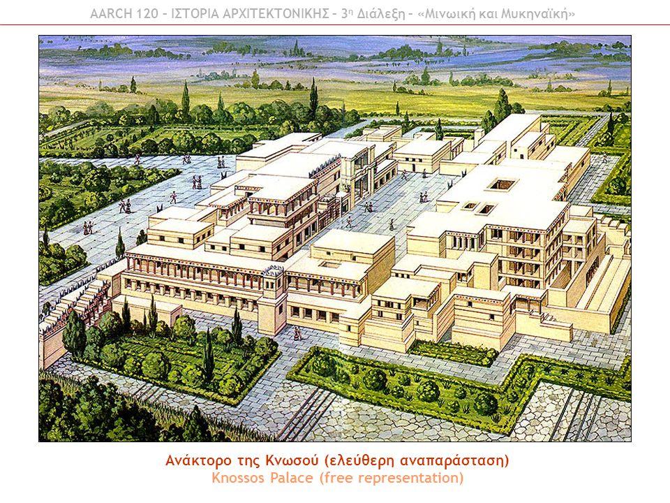 AARCH 120 – ΙΣΤΟΡΙΑ ΑΡΧΙΤΕΚΤΟΝΙΚΗΣ – 3 η Διάλεξη – «Μινωική και Μυκηναϊκή» Ανάκτορο της Κνωσού (ελεύθερη αναπαράσταση) Knossos Palace (free representa