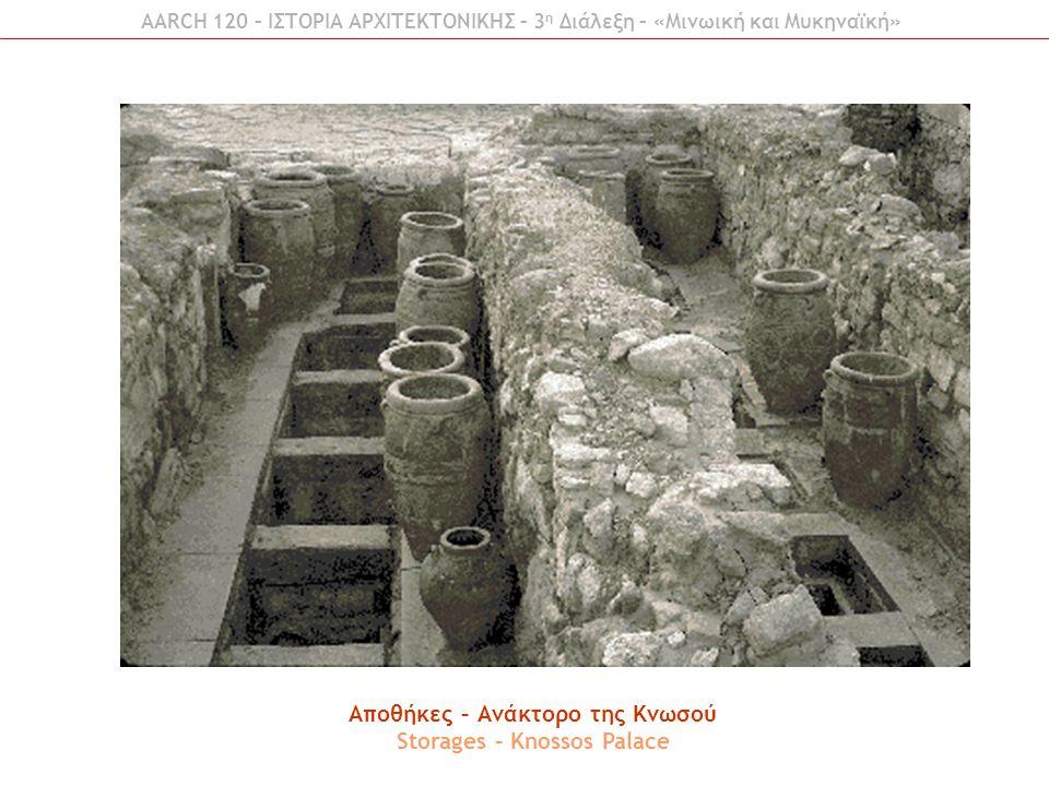 AARCH 120 – ΙΣΤΟΡΙΑ ΑΡΧΙΤΕΚΤΟΝΙΚΗΣ – 3 η Διάλεξη – «Μινωική και Μυκηναϊκή» Αποθήκες – Ανάκτορο της Κνωσού Storages – Knossos Palace