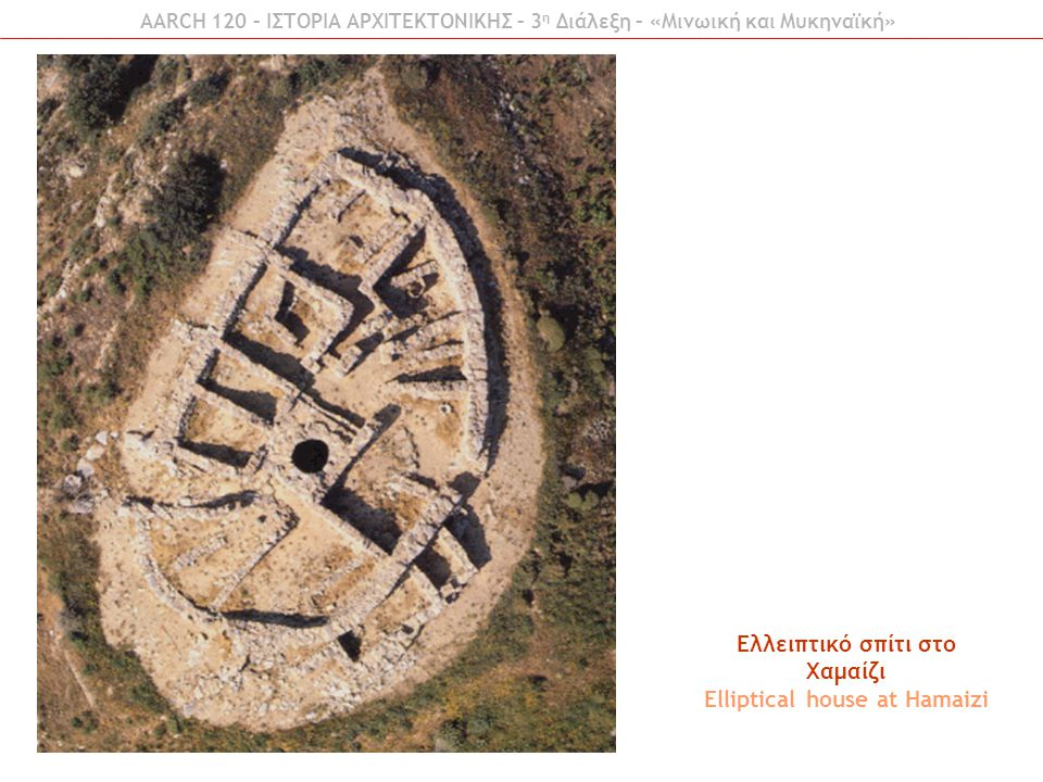 AARCH 120 – ΙΣΤΟΡΙΑ ΑΡΧΙΤΕΚΤΟΝΙΚΗΣ – 3 η Διάλεξη – «Μινωική και Μυκηναϊκή» Ελλειπτικό σπίτι στο Χαμαίζι Elliptical house at Hamaizi