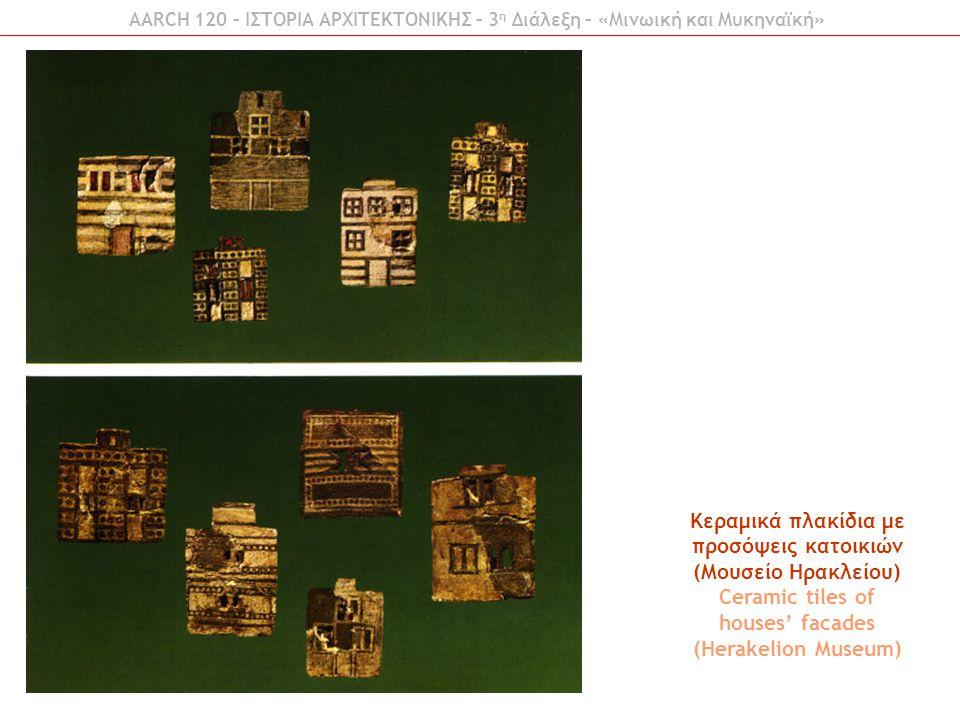AARCH 120 – ΙΣΤΟΡΙΑ ΑΡΧΙΤΕΚΤΟΝΙΚΗΣ – 3 η Διάλεξη – «Μινωική και Μυκηναϊκή» Κεραμικά πλακίδια με προσόψεις κατοικιών (Μουσείο Ηρακλείου) Ceramic tiles
