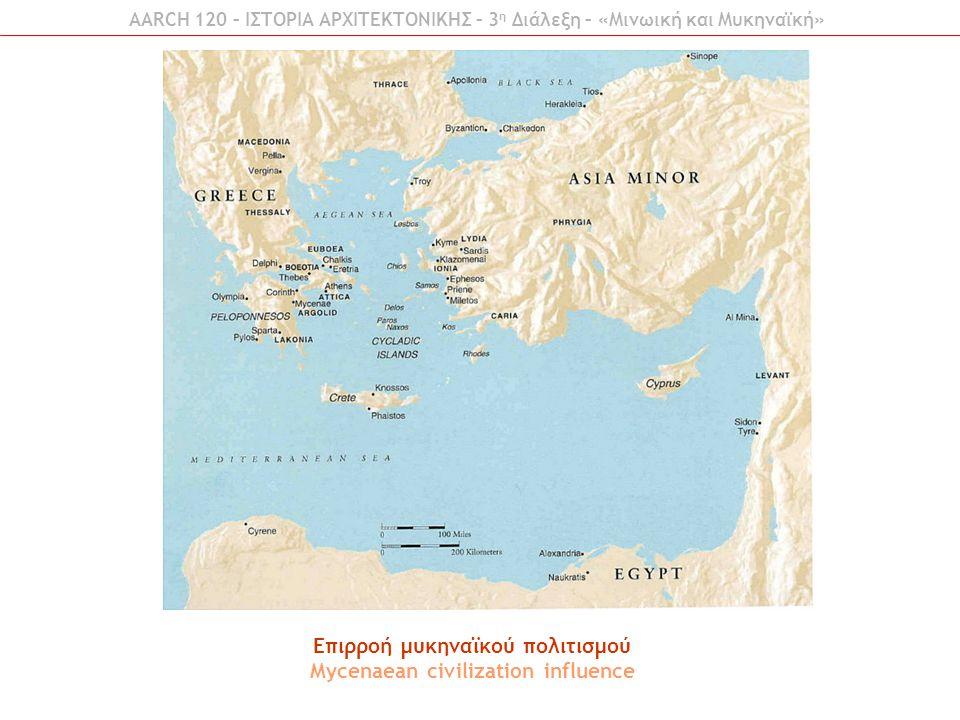 Επιρροή μυκηναϊκού πολιτισμού Mycenaean civilization influence AARCH 120 – ΙΣΤΟΡΙΑ ΑΡΧΙΤΕΚΤΟΝΙΚΗΣ – 3 η Διάλεξη – «Μινωική και Μυκηναϊκή»