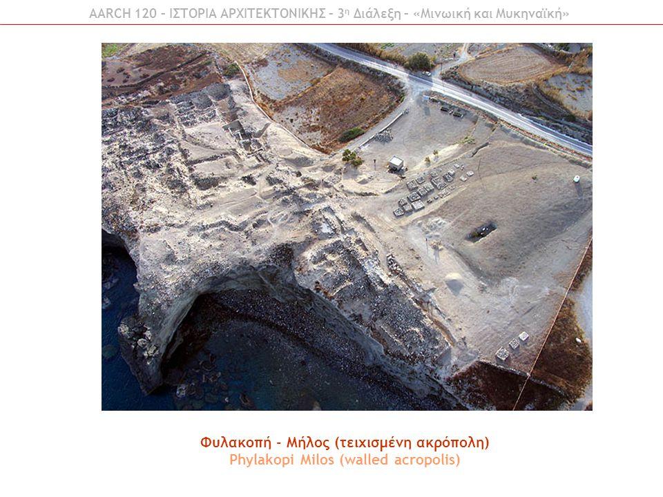 AARCH 120 – ΙΣΤΟΡΙΑ ΑΡΧΙΤΕΚΤΟΝΙΚΗΣ – 3 η Διάλεξη – «Μινωική και Μυκηναϊκή» Φυλακοπή - Μήλος (τειχισμένη ακρόπολη) Phylakopi Milos (walled acropolis)