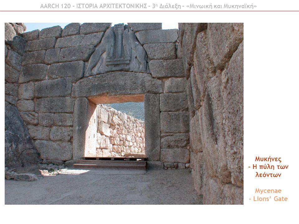 AARCH 120 – ΙΣΤΟΡΙΑ ΑΡΧΙΤΕΚΤΟΝΙΚΗΣ – 3 η Διάλεξη – «Μινωική και Μυκηναϊκή» Μυκήνες – Η πύλη των λεόντων Mycenae – Lions' Gate