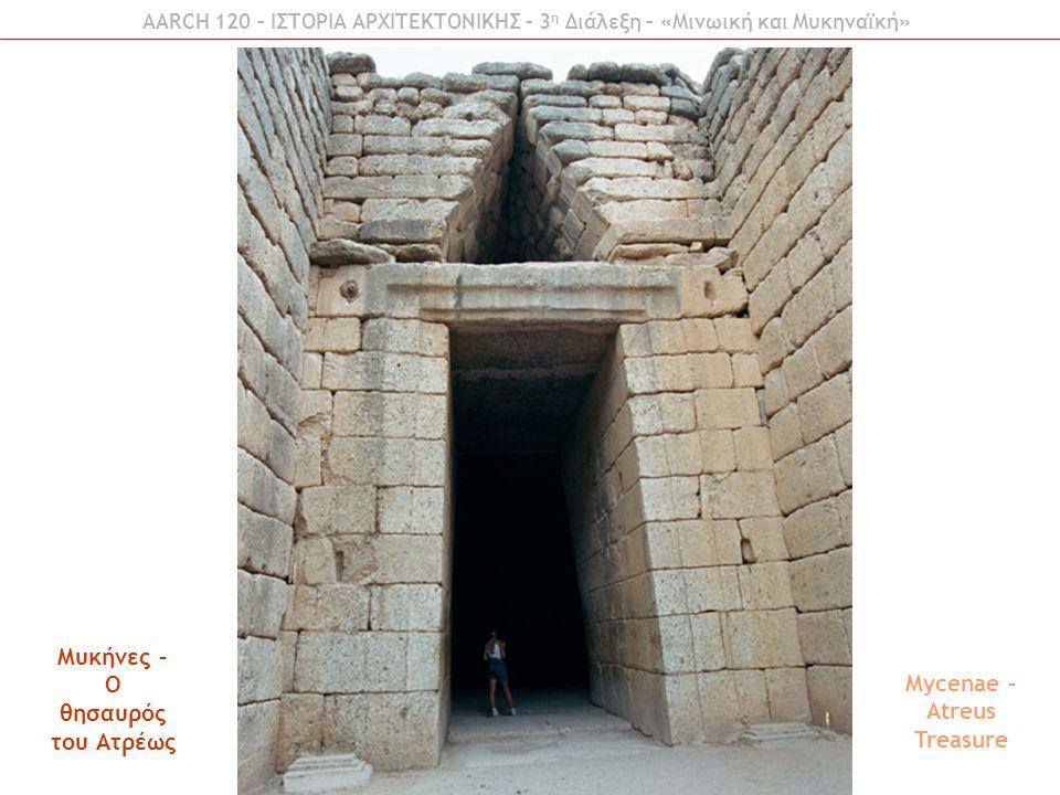 AARCH 120 – ΙΣΤΟΡΙΑ ΑΡΧΙΤΕΚΤΟΝΙΚΗΣ – 3 η Διάλεξη – «Μινωική και Μυκηναϊκή» Μυκήνες – Ο θησαυρός του Ατρέως Mycenae – Atreus Treasure