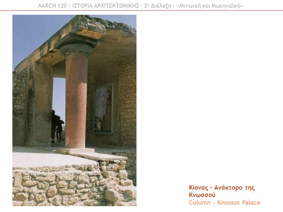 AARCH 120 – ΙΣΤΟΡΙΑ ΑΡΧΙΤΕΚΤΟΝΙΚΗΣ – 3 η Διάλεξη – «Μινωική και Μυκηναϊκή» Κιονοστοιχία – Ανάκτορο της Κνωσσού Colonnade - Knossos Palace