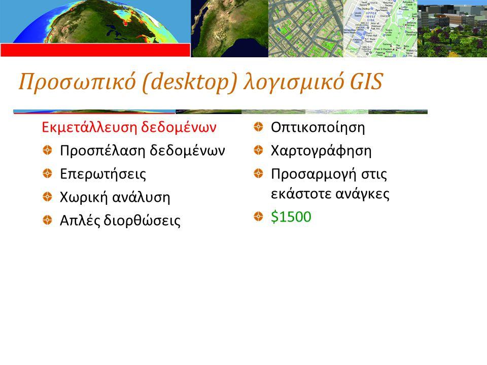Προσωπικό (desktop) λογισμικό GIS Εκμετάλλευση δεδομένων Προσπέλαση δεδομένων Επερωτήσεις Χωρική ανάλυση Απλές διορθώσεις Οπτικοποίηση Χαρτογράφηση Προσαρμογή στις εκάστοτε ανάγκες $1500