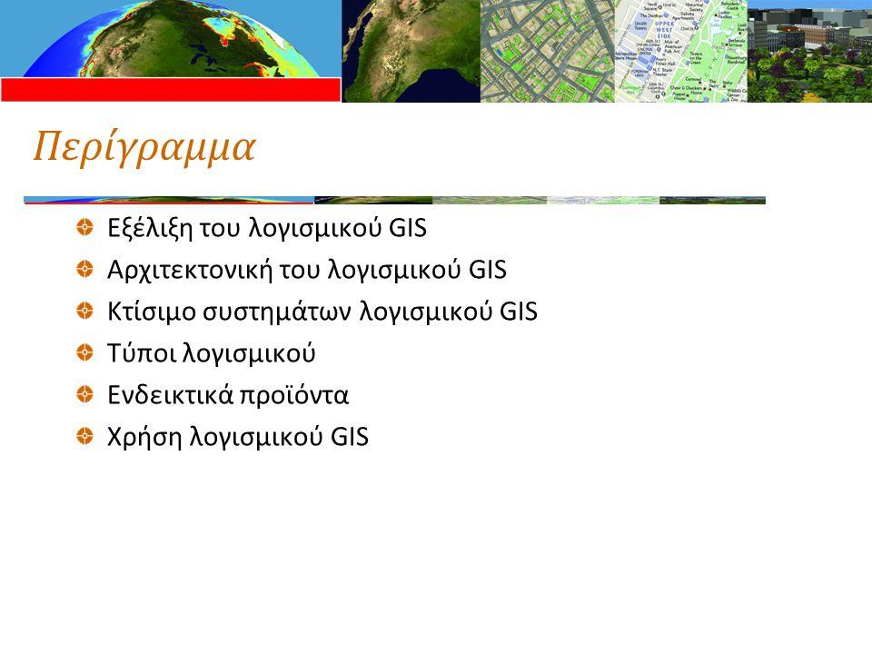 Περίγραμμα Εξέλιξη του λογισμικού GIS Αρχιτεκτονική του λογισμικού GIS Κτίσιμο συστημάτων λογισμικού GIS Τύποι λογισμικού Ενδεικτικά προϊόντα Χρήση λογισμικού GIS
