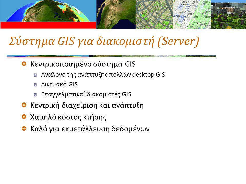 Σύστημα GIS για διακομιστή (Server) Κεντρικοποιημένο σύστημα GIS Ανάλογο της ανάπτυξης πολλών desktop GIS Δικτυακό GIS Επαγγελματικοί διακομιστές GIS Κεντρική διαχείριση και ανάπτυξη Χαμηλό κόστος κτήσης Καλό για εκμετάλλευση δεδομένων