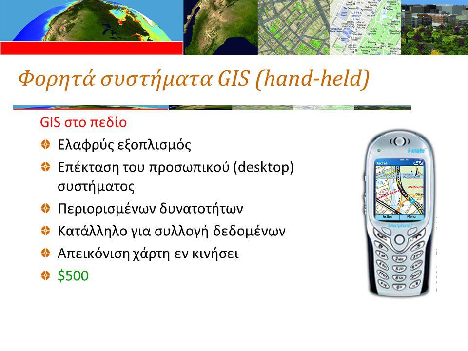 Φορητά συστήματα GIS (hand-held) GIS στο πεδίο Ελαφρύς εξοπλισμός Επέκταση του προσωπικού (desktop) συστήματος Περιορισμένων δυνατοτήτων Κατάλληλο για συλλογή δεδομένων Απεικόνιση χάρτη εν κινήσει $500