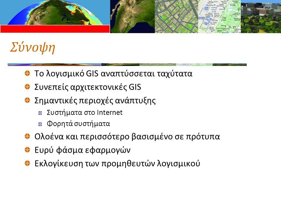 Σύνοψη Το λογισμικό GIS αναπτύσσεται ταχύτατα Συνεπείς αρχιτεκτονικές GIS Σημαντικές περιοχές ανάπτυξης Συστήματα στο Internet Φορητά συστήματα Ολοένα και περισσότερο βασισμένο σε πρότυπα Ευρύ φάσμα εφαρμογών Εκλογίκευση των προμηθευτών λογισμικού