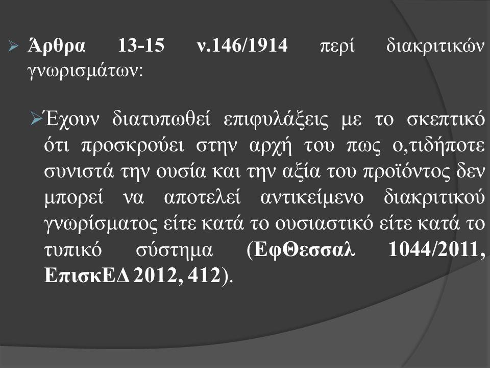  Άρθρα 13-15 ν.146/1914 περί διακριτικών γνωρισμάτων:  Έχουν διατυπωθεί επιφυλάξεις με το σκεπτικό ότι προσκρούει στην αρχή του πως ο,τιδήποτε συνιστά την ουσία και την αξία του προϊόντος δεν μπορεί να αποτελεί αντικείμενο διακριτικού γνωρίσματος είτε κατά το ουσιαστικό είτε κατά το τυπικό σύστημα (ΕφΘεσσαλ 1044/2011, ΕπισκΕΔ 2012, 412).