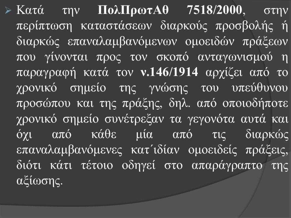  Κατά την ΠολΠρωτΑθ 7518/2000, στην περίπτωση καταστάσεων διαρκούς προσβολής ή διαρκώς επαναλαμβανόμενων ομοειδών πράξεων που γίνονται προς τον σκοπό ανταγωνισμού η παραγραφή κατά τον ν.146/1914 αρχίζει από το χρονικό σημείο της γνώσης του υπεύθυνου προσώπου και της πράξης, δηλ.