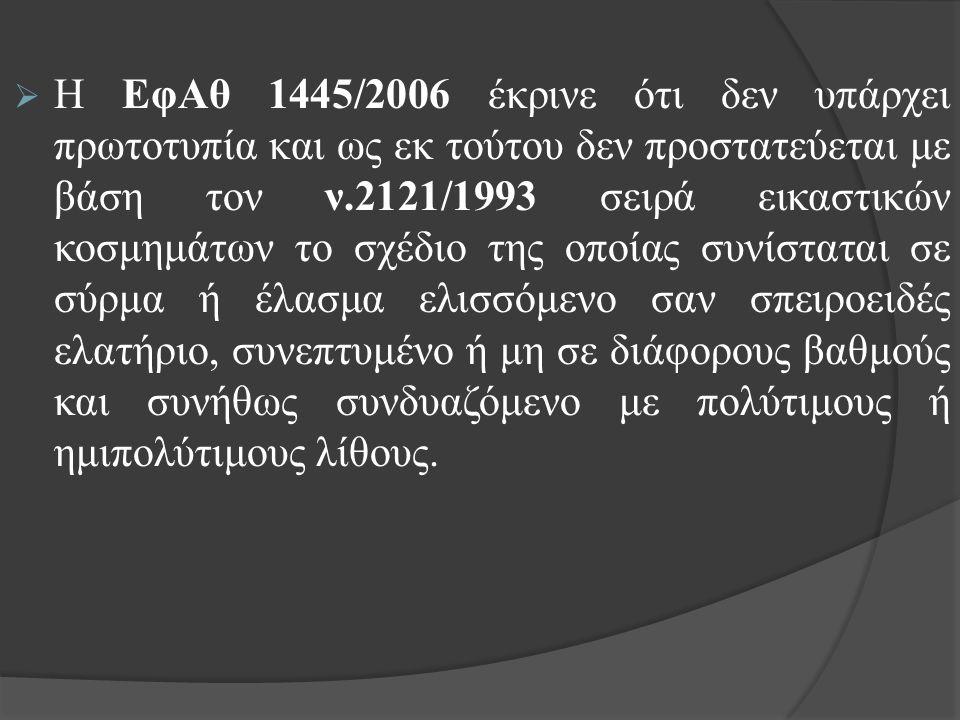  Η ΕφΑθ 1445/2006 έκρινε ότι δεν υπάρχει πρωτοτυπία και ως εκ τούτου δεν προστατεύεται με βάση τον ν.2121/1993 σειρά εικαστικών κοσμημάτων το σχέδιο της οποίας συνίσταται σε σύρμα ή έλασμα ελισσόμενο σαν σπειροειδές ελατήριο, συνεπτυμένο ή μη σε διάφορους βαθμούς και συνήθως συνδυαζόμενο με πολύτιμους ή ημιπολύτιμους λίθους.