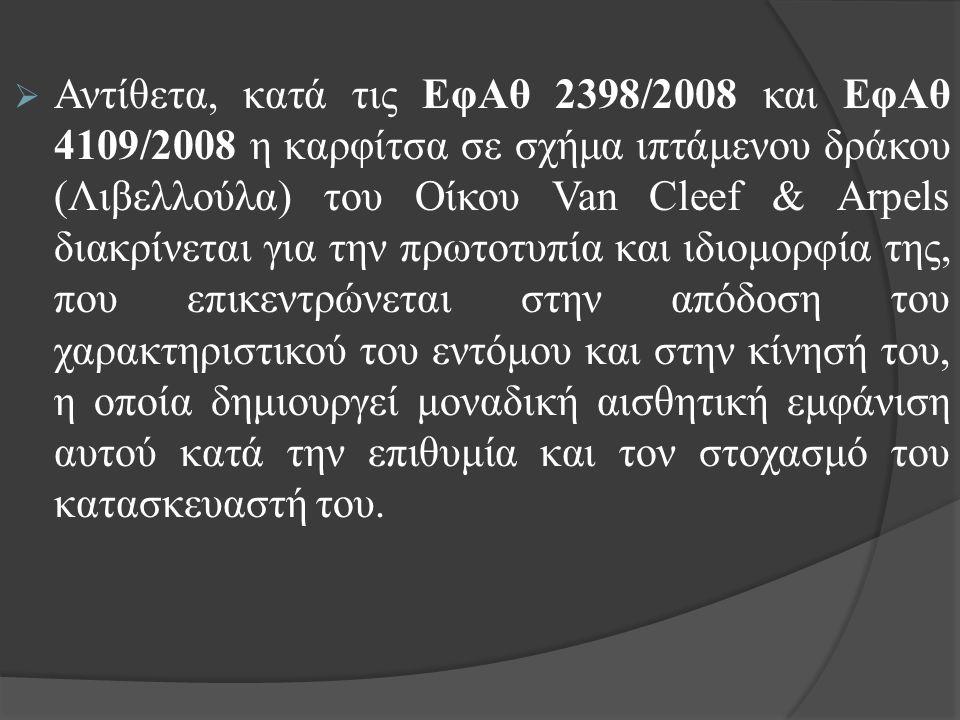  Αντίθετα, κατά τις ΕφΑθ 2398/2008 και ΕφΑθ 4109/2008 η καρφίτσα σε σχήμα ιπτάμενου δράκου (Λιβελλούλα) του Οίκου Van Cleef & Arpels διακρίνεται για την πρωτοτυπία και ιδιομορφία της, που επικεντρώνεται στην απόδοση του χαρακτηριστικού του εντόμου και στην κίνησή του, η οποία δημιουργεί μοναδική αισθητική εμφάνιση αυτού κατά την επιθυμία και τον στοχασμό του κατασκευαστή του.