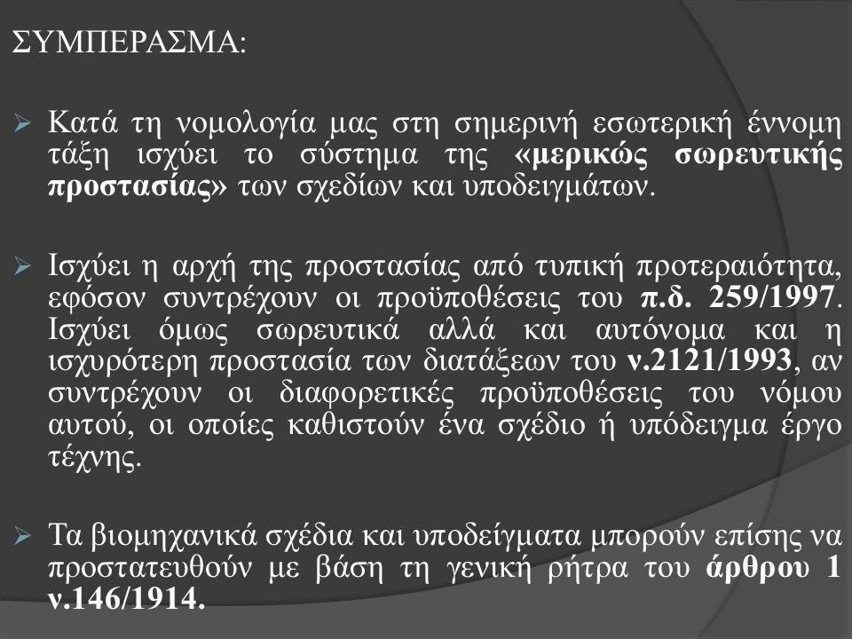 ΣΥΜΠΕΡΑΣΜΑ:  Κατά τη νομολογία μας στη σημερινή εσωτερική έννομη τάξη ισχύει το σύστημα της «μερικώς σωρευτικής προστασίας» των σχεδίων και υποδειγμάτων.