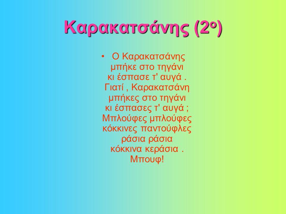 Καρακατσάνης (2 ο ) •Ο Καρακατσάνης μπήκε στο τηγάνι κι έσπασε τ αυγά.