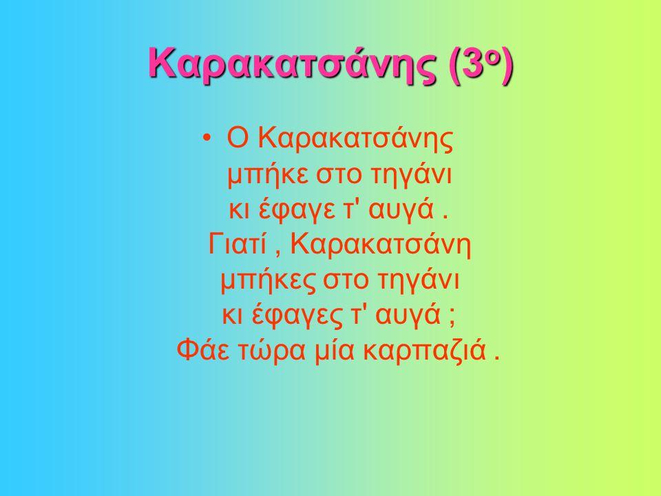 Καρακατσάνης (3 ο ) •Ο Καρακατσάνης μπήκε στο τηγάνι κι έφαγε τ αυγά.