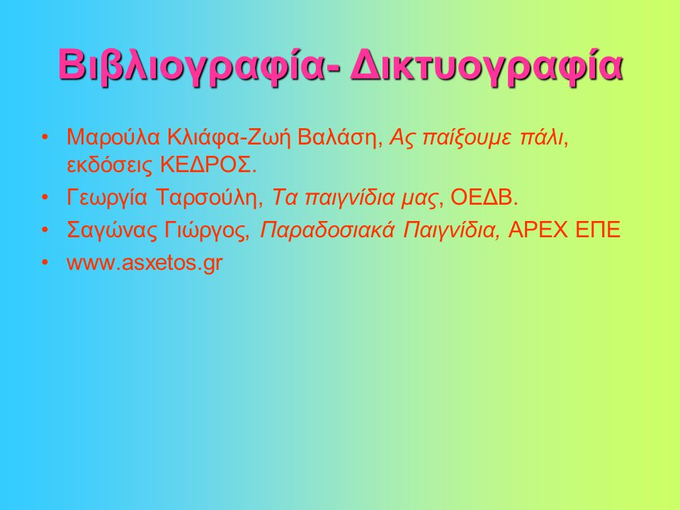 Βιβλιογραφία- Δικτυογραφία •Μαρούλα Κλιάφα-Ζωή Βαλάση, Ας παίξουμε πάλι, εκδόσεις ΚΕΔΡΟΣ.