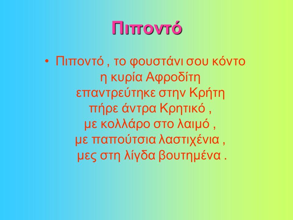 Πιποντό •Πιποντό, το φουστάνι σου κόντο η κυρία Αφροδίτη επαντρεύτηκε στην Κρήτη πήρε άντρα Κρητικό, με κολλάρο στο λαιμό, με παπούτσια λαστιχένια, μες στη λίγδα βουτημένα.