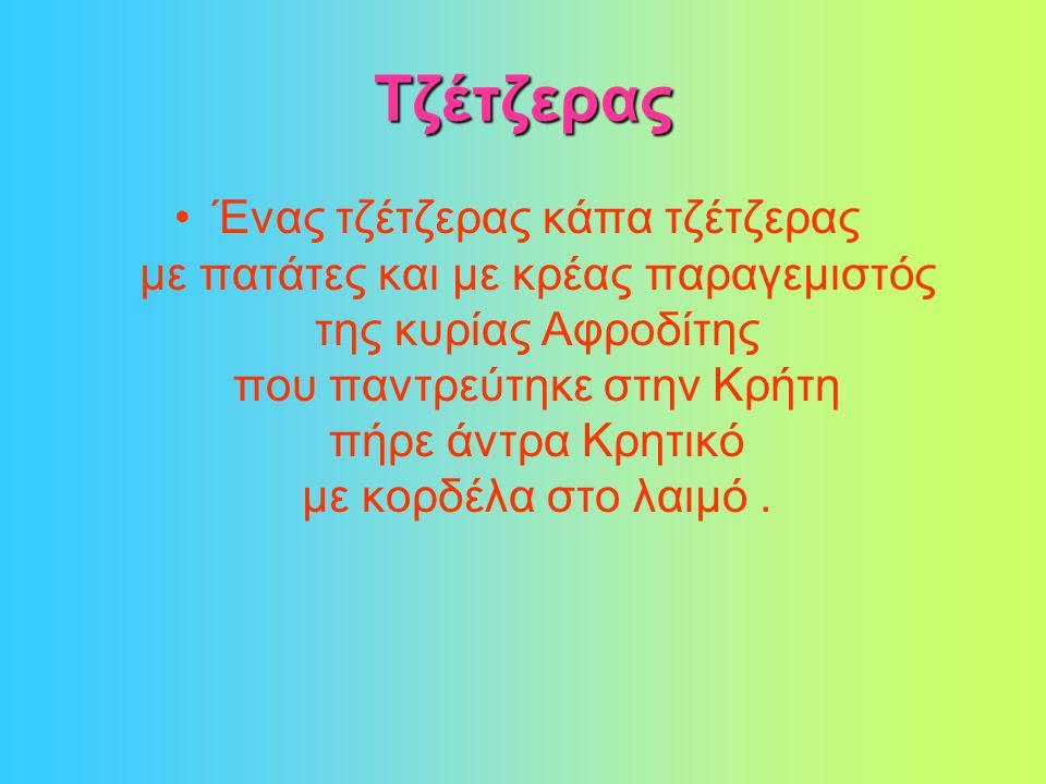 Τζέτζερας •Ένας τζέτζερας κάπα τζέτζερας με πατάτες και με κρέας παραγεμιστός της κυρίας Αφροδίτης που παντρεύτηκε στην Κρήτη πήρε άντρα Κρητικό με κορδέλα στο λαιμό.
