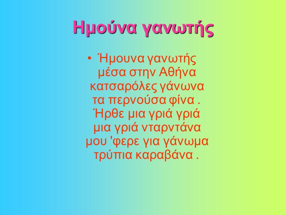 Ημούνα γανωτής •Ήμουνα γανωτής μέσα στην Αθήνα κατσαρόλες γάνωνα τα περνούσα φίνα.