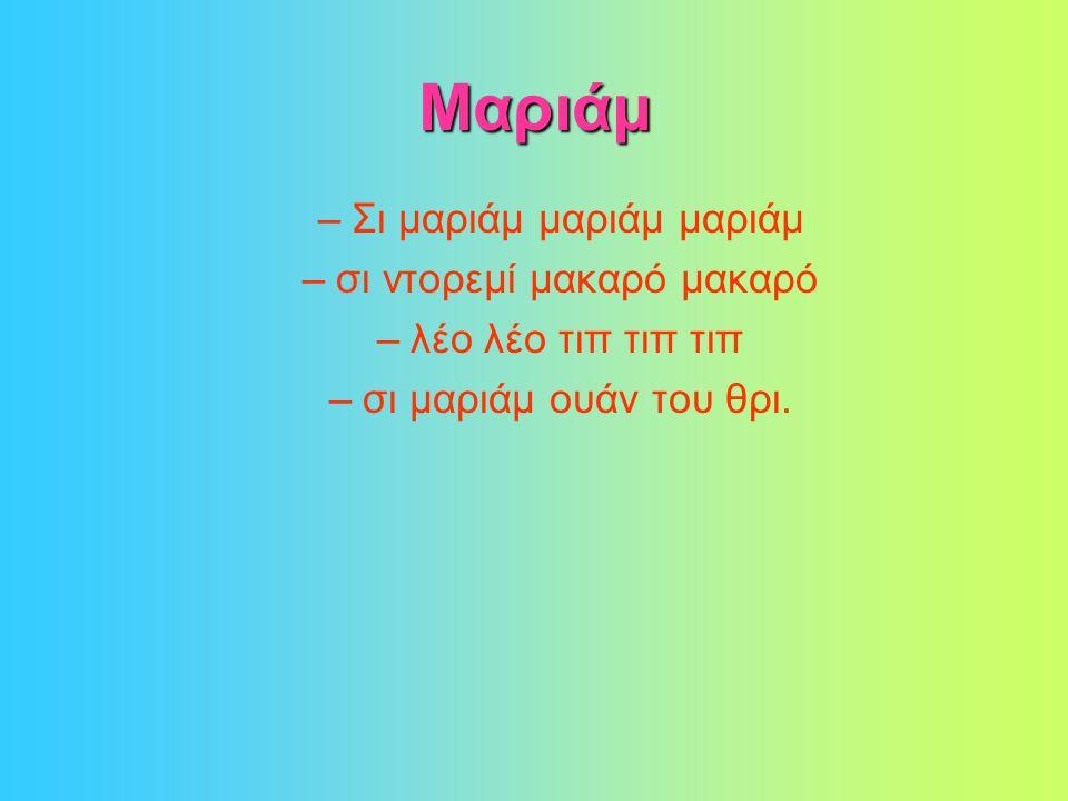 Μαριάμ –Σι μαριάμ μαριάμ μαριάμ –σι ντορεμί μακαρό μακαρό –λέο λέο τιπ τιπ τιπ –σι μαριάμ ουάν του θρι.