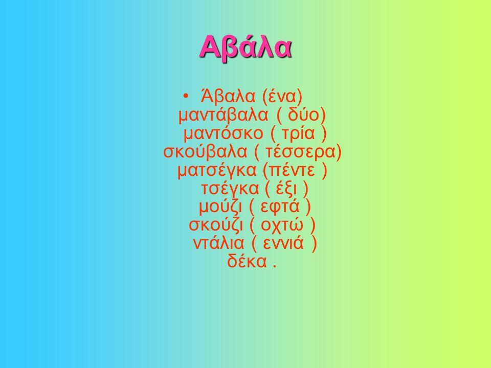 Αβάλα •Άβαλα (ένα) μαντάβαλα ( δύο) μαντόσκο ( τρία ) σκούβαλα ( τέσσερα) ματσέγκα (πέντε ) τσέγκα ( έξι ) μούζι ( εφτά ) σκούζι ( οχτώ ) ντάλια ( εννιά ) δέκα.