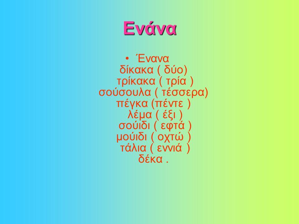 Ενάνα •Ένανα δίκακα ( δύο) τρίκακα ( τρία ) σούσουλα ( τέσσερα) πέγκα (πέντε ) λέμα ( έξι ) σούιδι ( εφτά ) μούιδι ( οχτώ ) τάλια ( εννιά ) δέκα.