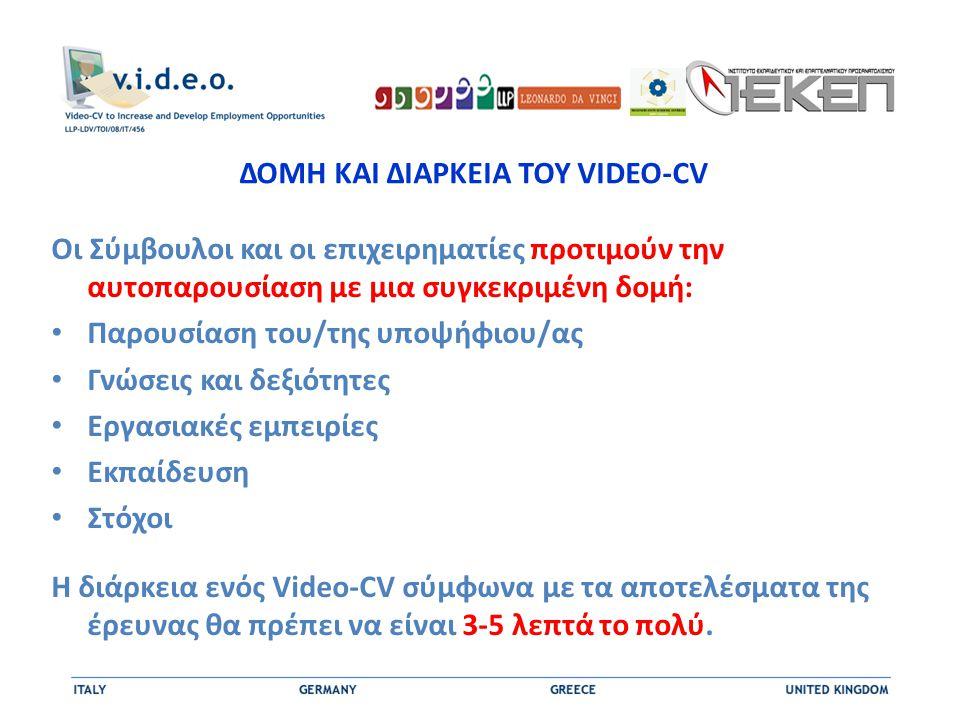 ΔΟΜΗ ΚΑΙ ΔΙΑΡΚΕΙΑ ΤΟΥ VIDEO-CV Οι Σύμβουλοι και οι επιχειρηματίες προτιμούν την αυτοπαρουσίαση με μια συγκεκριμένη δομή: • Παρουσίαση του/της υποψήφιου/ας • Γνώσεις και δεξιότητες • Εργασιακές εμπειρίες • Εκπαίδευση • Στόχοι Η διάρκεια ενός Video-CV σύμφωνα με τα αποτελέσματα της έρευνας θα πρέπει να είναι 3-5 λεπτά το πολύ.