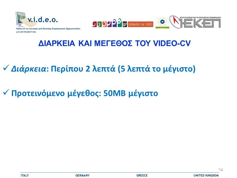  Διάρκεια: Περίπου 2 λεπτά (5 λεπτά το μέγιστο)  Προτεινόμενο μέγεθος: 50MB μέγιστο 34 ΔΙΑΡΚΕΙΑ ΚΑΙ ΜΕΓΕΘΟΣ ΤΟΥ VIDEO-CV