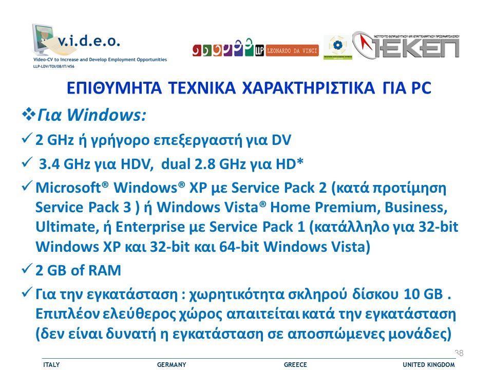 ΕΠΙΘΥΜΗΤΑ ΤΕΧΝΙΚΑ ΧΑΡΑΚΤΗΡΙΣΤΙΚΑ ΓΙΑ PC  Για Windows:  2 GHz ή γρήγορο επεξεργαστή για DV  3.4 GHz για HDV, dual 2.8 GHz για HD*  Microsoft® Windows® XP με Service Pack 2 (κατά προτίμηση Service Pack 3 ) ή Windows Vista® Home Premium, Business, Ultimate, ή Enterprise με Service Pack 1 (κατάλληλο για 32-bit Windows XP και 32-bit και 64-bit Windows Vista)  2 GB of RAM  Για την εγκατάσταση : χωρητικότητα σκληρού δίσκου 10 GB.