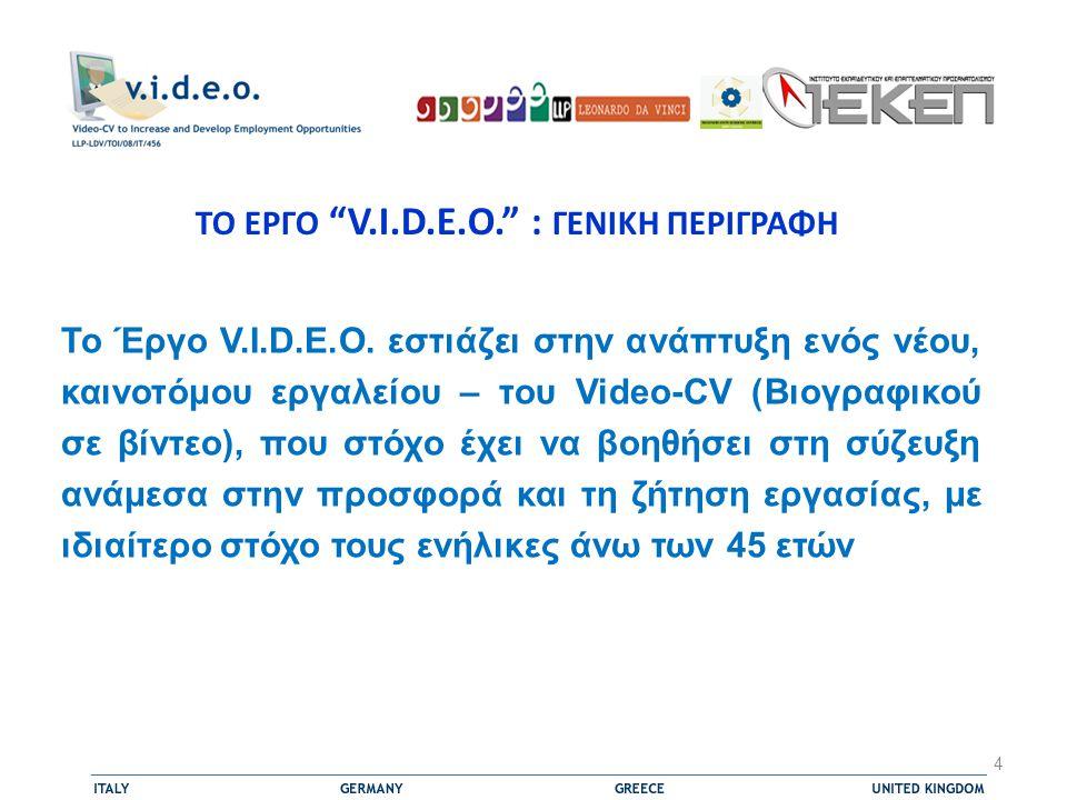 ΤΟ ΕΡΓΟ V.I.D.E.O. : ΓΕΝΙΚΗ ΠΕΡΙΓΡΑΦΗ  Η ανάπτυξη δεξιοτήτων όπως αυτές που σχετίζονται με την αναζήτηση εργασίας, τεχνικές και ικανότητες προώθησης του εαυτού και αυτοεπίγνωσης, έχει γίνει στόχος των πιο αποτελεσματικών παρεμβάσεων στη συμβουλευτική σταδιοδρομίας  Το Video-CV μπορεί να θεωρηθεί, σε αυτό το πλαίσιο, ως ένα ιδιαίτερα αποτελεσματικό εργαλείο το οποίο θα ανταποκρίνεται στην πολυπλοκότητα της διαδικασίας ένταξης ή επανένταξης στην αγορά εργασίας, που είναι κρίσιμο για τους ανέργους που, παρόλο που διαθέτουν ικανότητες και δεξιότητες, πολύ συχνά αποκτημένες άτυπα, δεν μπορούν να συμμετέχουν ενεργά στην αγορά εργασίας επειδή δεν είναι σε θέση να τις προβάλουν και να τις αξιολογήσουν 5