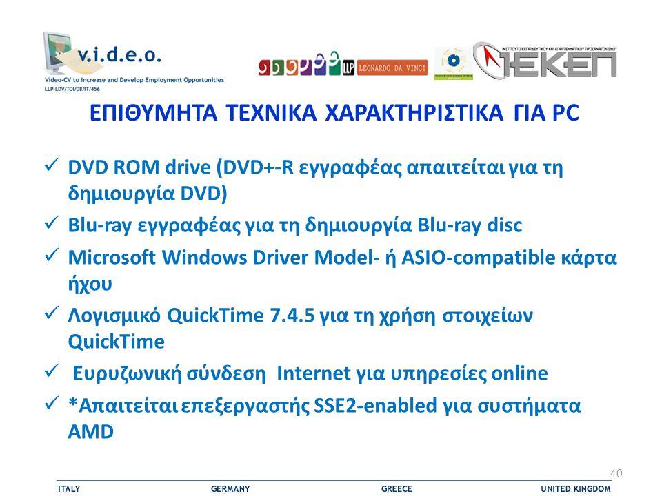  DVD ROM drive (DVD+-R εγγραφέας απαιτείται για τη δημιουργία DVD)  Blu-ray εγγραφέας για τη δημιουργία Blu-ray disc  Microsoft Windows Driver Model- ή ASIO-compatible κάρτα ήχου  Λογισμικό QuickTime 7.4.5 για τη χρήση στοιχείων QuickTime  Ευρυζωνική σύνδεση Internet για υπηρεσίες οnline  *Απαιτείται επεξεργαστής SSE2-enabled για συστήματα AMD 40 ΕΠΙΘΥΜΗΤΑ ΤΕΧΝΙΚΑ ΧΑΡΑΚΤΗΡΙΣΤΙΚΑ ΓΙΑ PC