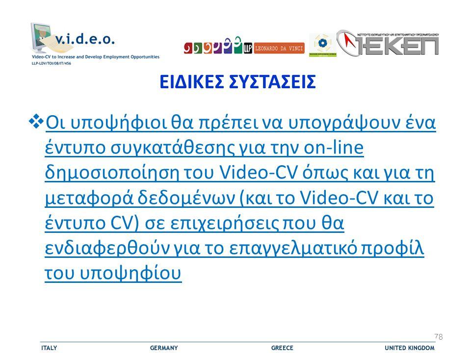 ΕΙΔΙΚΕΣ ΣΥΣΤΑΣΕΙΣ  Οι υποψήφιοι θα πρέπει να υπογράψουν ένα έντυπο συγκατάθεσης για την on-line δημοσιοποίηση του Video-CV όπως και για τη μεταφορά δεδομένων (και το Video-CV και το έντυπο CV) σε επιχειρήσεις που θα ενδιαφερθούν για το επαγγελματικό προφίλ του υποψηφίου 78
